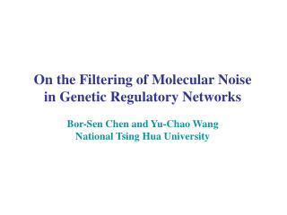 On the Filtering of Molecular Noise in Genetic Regulatory Networks Bor-Sen Chen and Yu-Chao Wang National Tsing Hua Uni