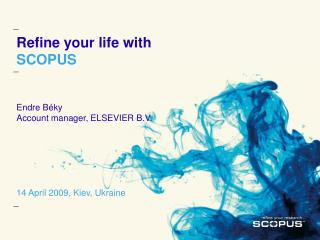 Refine your life with SCOPUS Endre B é ky Account manager, ELSEVIER B.V. 14 April 2009, Kiev, Ukraine