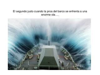 El segundo justo cuando la proa del barco se enfrenta a una enorme ola….