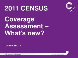 2011 CENSUS Coverage Assessment – What's new? OWEN ABBOTT