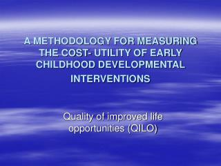 A METHODOLOGY FOR MEASURING THE COST- UTILITY OF EARLY CHILDHOOD DEVELOPMENTAL INTERVENTIONS