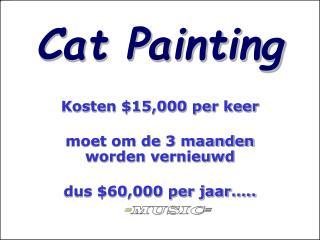 Cat Painting Kosten $15,000 per keer moet om de 3 maanden worden vernieuwd dus $60,000 per jaar…..