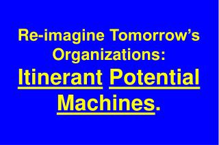 Re-imagine Tomorrow's Organizations: Itinerant Potential Machines .