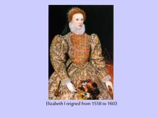 Elizabeth I reigned from 1558 to 1603