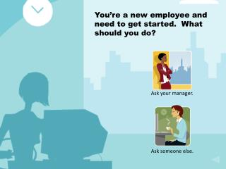 You re a new employee and need to get started.  What should you do