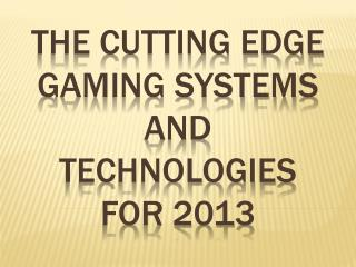 The cutting edge Gaming Systems and Technologies for 2013
