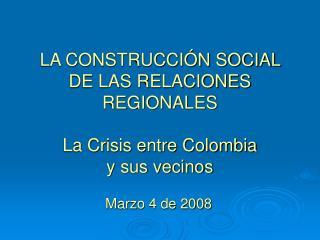 LA CONSTRUCCIÓN SOCIAL DE LAS RELACIONES REGIONALES La Crisis entre Colombia  y sus vecinos