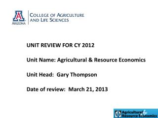 UNIT REVIEW FOR CY 2012 Unit Name: Agricultural & Resource Economics Unit Head:  Gary Thompson Date of review:  March 2
