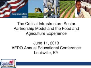 The Critical Infrastructure Sector Partnership Model and the Food and Agriculture Experience June 11, 2013 AFDO Annual