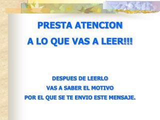 PRESTA ATENCION A LO QUE VAS A LEER!!! DESPUES DE LEERLO VAS A SABER EL MOTIVO POR EL QUE SE TE ENVIO ESTE MENSAJE.
