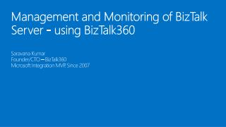 Management and Monitoring  of BizTalk Server - using  BizTalk360 Saravana Kumar Founder/CTO – BizTalk360  Microsoft  In