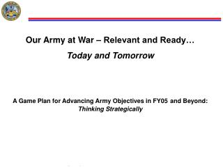 Our Army at War   Relevant and Ready  Today and Tomorrow   A Game Plan for Advancing Army Objectives in FY05 and Beyond: