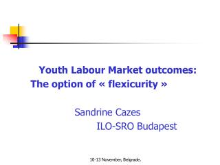 Youth Labour Market outcomes:  The option of « flexicurity » 			Sandrine Cazes 				ILO-SRO Budapest
