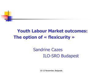 Youth Labour Market outcomes:  The option of «flexicurity» Sandrine Cazes ILO-SRO Budapest