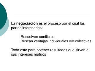 La  negociación  es el proceso por el cual las partes interesadas:  Resuelven conflictos Buscan ventajas individuales