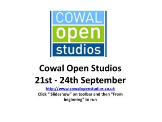 "Cowal  Open Studios  21st - 24th September   http:// www.cowalopenstudios.co.uk Click "" Slideshow"" on toolbar  and then"