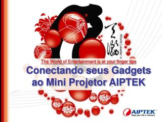 The World of Entertainment is at your finger tips Conectando seus Gadgets  a o Mini  Projetor  AIPTEK