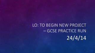 Lo: to begin new project – GCSE practice run