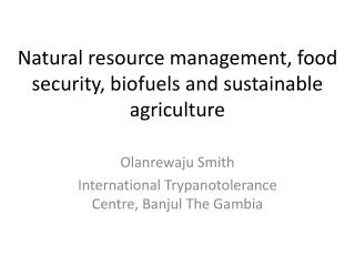 Natural resource management, food security, biofuels and sustainable agriculture