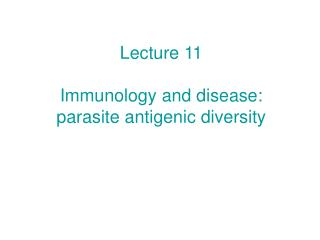 Lecture 11 Immunology and disease: parasite antigenic diversity