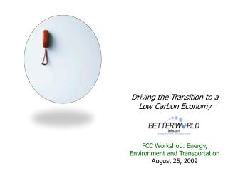 Driving the Transition to a Low Carbon Economy FCC Workshop: Energy, Environment and Transportation August 25, 2009