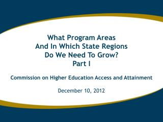 What Program Areas And In Which State Regions Do We Need To Grow? Part I Commission on Higher Education Access and Atta