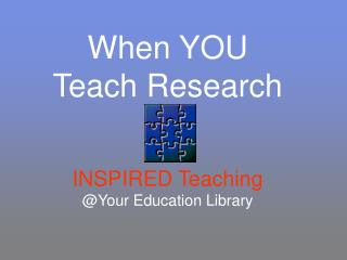 When YOU  Teach Research   INSPIRED Teaching Your Education Library