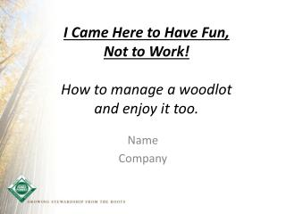I Came  Here  to Have Fun,  Not  to Work!  How to manage a woodlot  and enjoy it too.