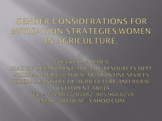 GENDER CONSIDERATIONS FOR MITIGATION STRATEGIES:WOMEN IN AGRICULTURE.