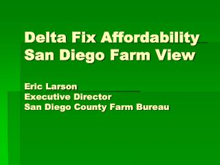 Delta Fix Affordability San Diego Farm View Eric Larson Executive Director San Diego County Farm Bureau