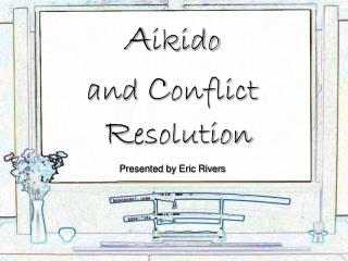 A ikido and  C onflict  R esolution Presented by Eric Rivers