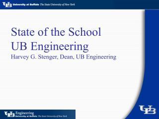 State of the School UB Engineering  Harvey G. Stenger, Dean, UB Engineering