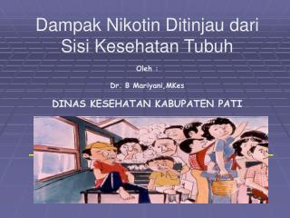 Dampak Nikotin Ditinjau dari Sisi Kesehatan Tubuh  Oleh : Dr. B Mariyani,MKes DINAS KESEHATAN KABUPATEN PATI
