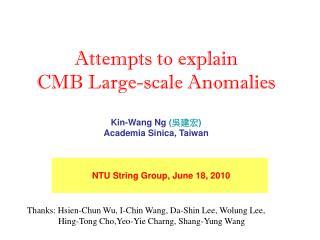 Attempts to explain  CMB Large-scale Anomalies Kin-Wang Ng  ( 吳建宏 ) Academia Sinica, Taiwan