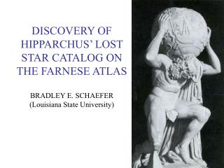 DISCOVERY OF HIPPARCHUS' LOST STAR CATALOG ON THE FARNESE ATLAS BRADLEY E. SCHAEFER (Louisiana State University)