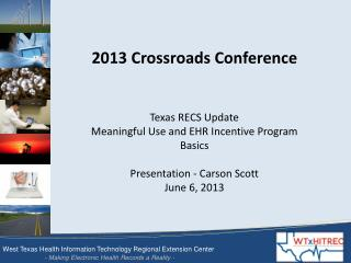 2013 Crossroads Conference Texas RECS Update Meaningful Use and EHR Incentive Program Basics Presentation - Carson Scot
