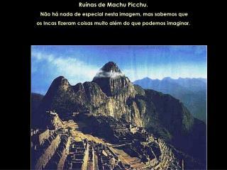 Ruínas de Machu Picchu.  Não há nada de especial nesta imagem, mas sabemos que os Incas fizeram coisas muito além do qu