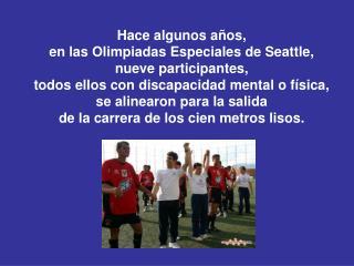 Hace algunos años,  en las Olimpiadas Especiales de Seattle, nueve participantes,  todos ellos con discapacidad mental