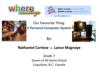Our Favourite Thing: A Personal Computer System By: Nathaniel Cortese   & Lance  Magnaye Grade 7 Queen of All Saints Sc