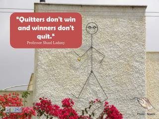"""Quitters don't win and winners don't quit."" Professor  Shaul Ladany"