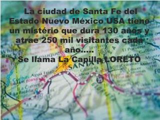 La ciudad de Santa Fe del Estado Nuevo México USA tiene un mistério que dura 130 años y atrae 250 mil visitantes cada
