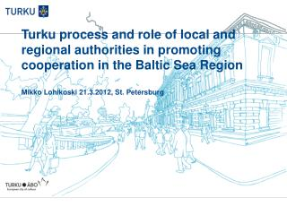 Turku process and role of local and regional authorities in promoting cooperation in the Baltic Sea Region Mikko Lohiko