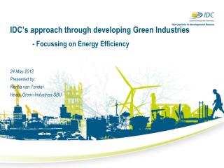 IDC's approach through developing Green Industries 	- Focussing on Energy Efficiency 24 May 2012 Presented by: Rentia v