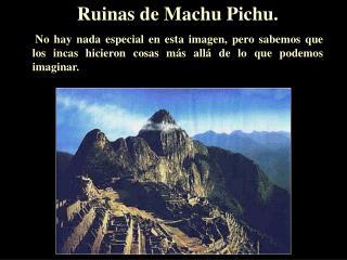 Ruinas de Machu Pichu.  No hay nada especial en esta imagen, pero sabemos que los incas hicieron cosas más allá de lo q