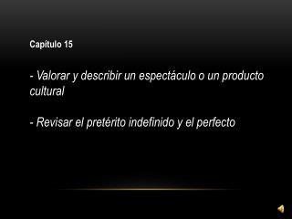 Capítulo 15 - Valorar y describir un espectáculo o un producto cultural - Revisar  el  pretérito indefinido  y el perfe