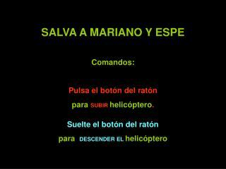 SALVA A MARIANO Y ESPE Comandos:  Pulsa el botón del ratón para  SUBIR helicóptero . Suelte el botón del ratón para   D