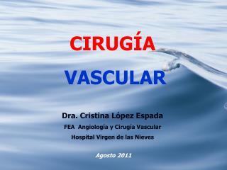 CIRUGÍA  VASCULAR Dra. Cristina López Espada FEA  Angiología y Cirugía Vascular Hospital Virgen de las Nieves