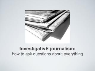 InvestigativE journalism: how to ask questions about everything