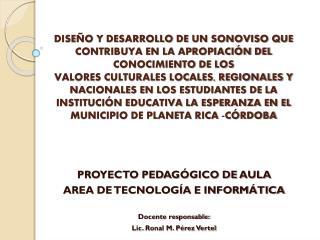 PROYECTO PEDAGÓGICO DE AULA AREA DE TECNOLOGÍA E INFORMÁTICA Docente responsable: Lic. Ronal M. Pérez Vertel