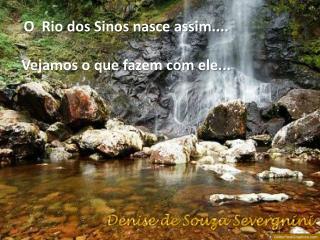 O  Rio dos Sinos nasce assim.... Vejamos o que fazem com ele...